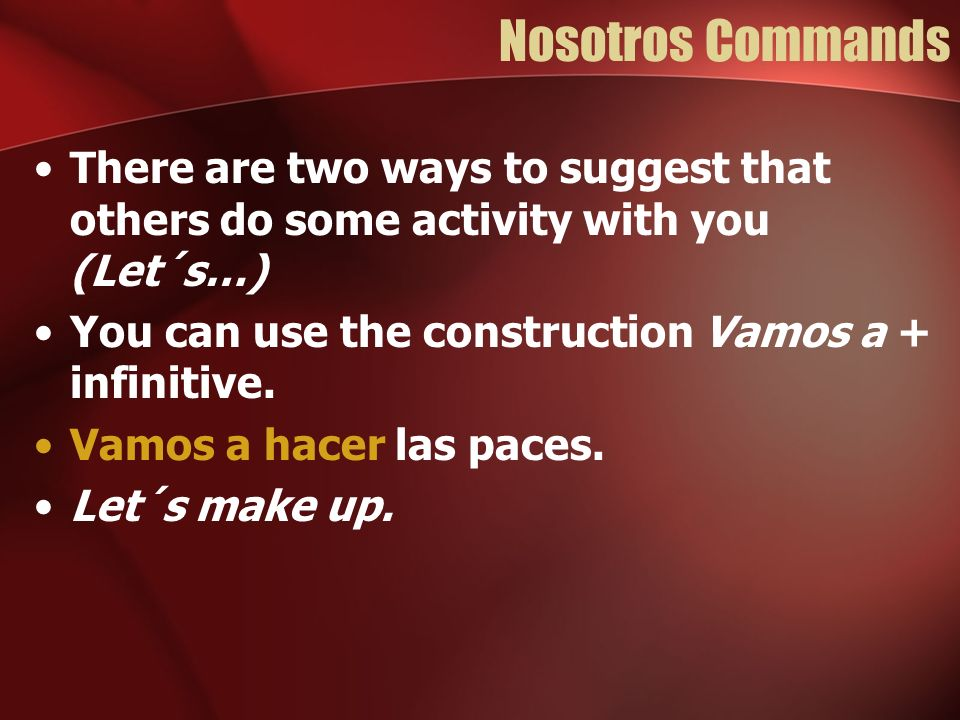 Nosotros Commands There are two ways to suggest that others do some activity with you (Let´s…) You can use the construction Vamos a + infinitive.