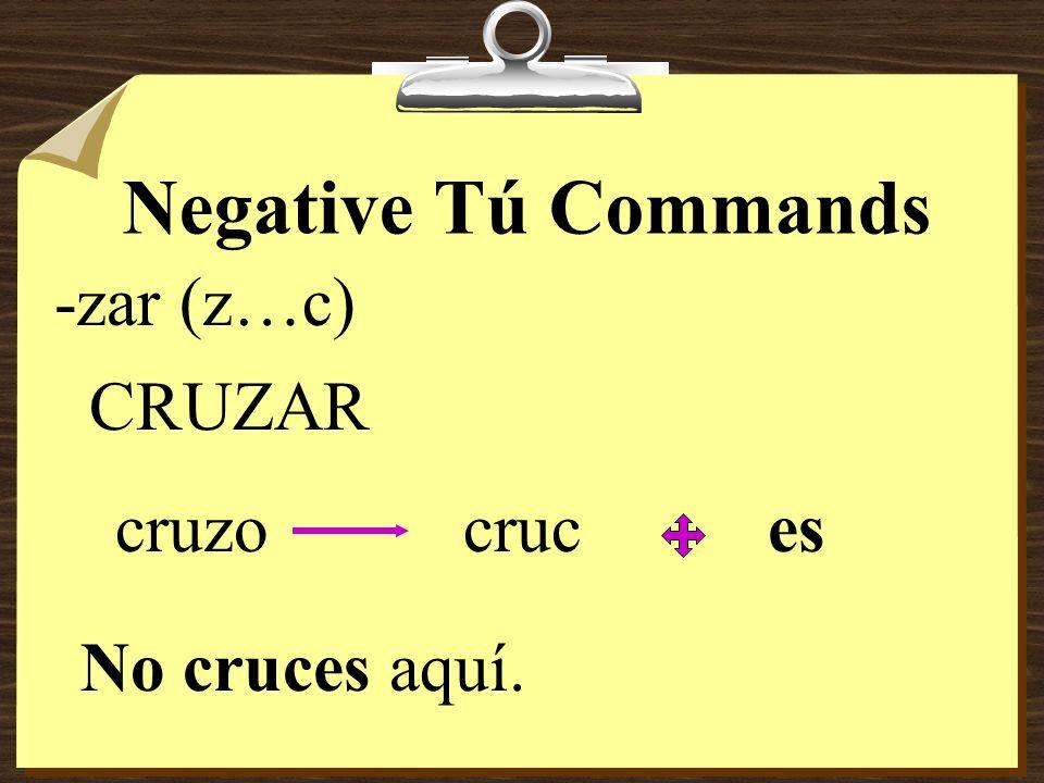 Negative Tú Commands -zar (z…c) CRUZAR cruzo cruc es No cruces aquí.