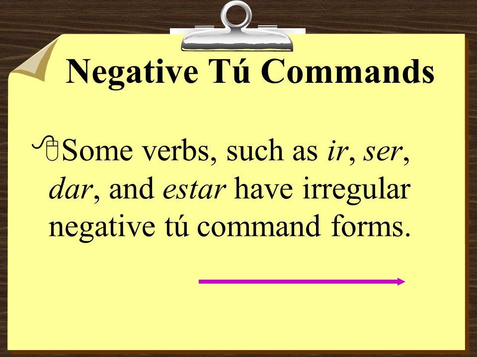 Negative Tú Commands Some verbs, such as ir, ser, dar, and estar have irregular negative tú command forms.