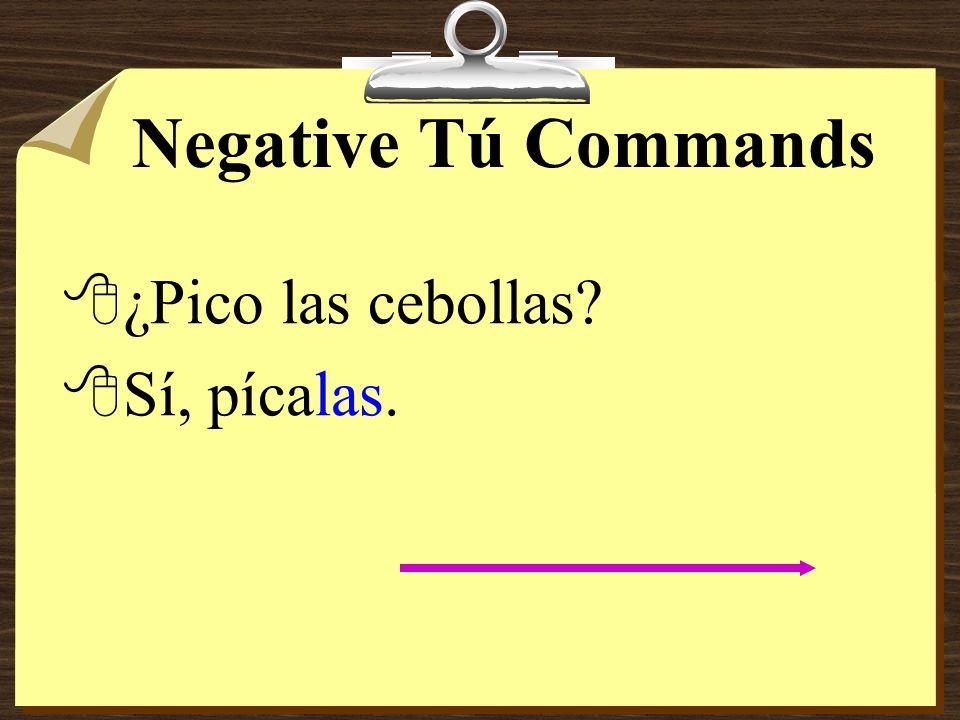 Negative Tú Commands ¿Pico las cebollas Sí, pícalas.