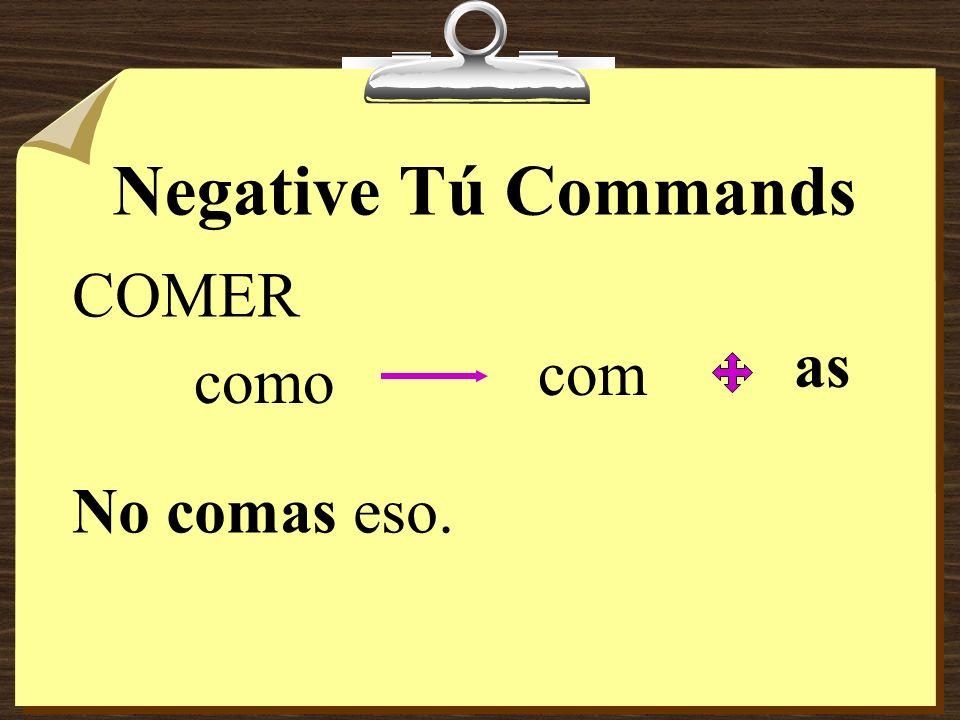 Negative Tú Commands COMER as com como No comas eso.