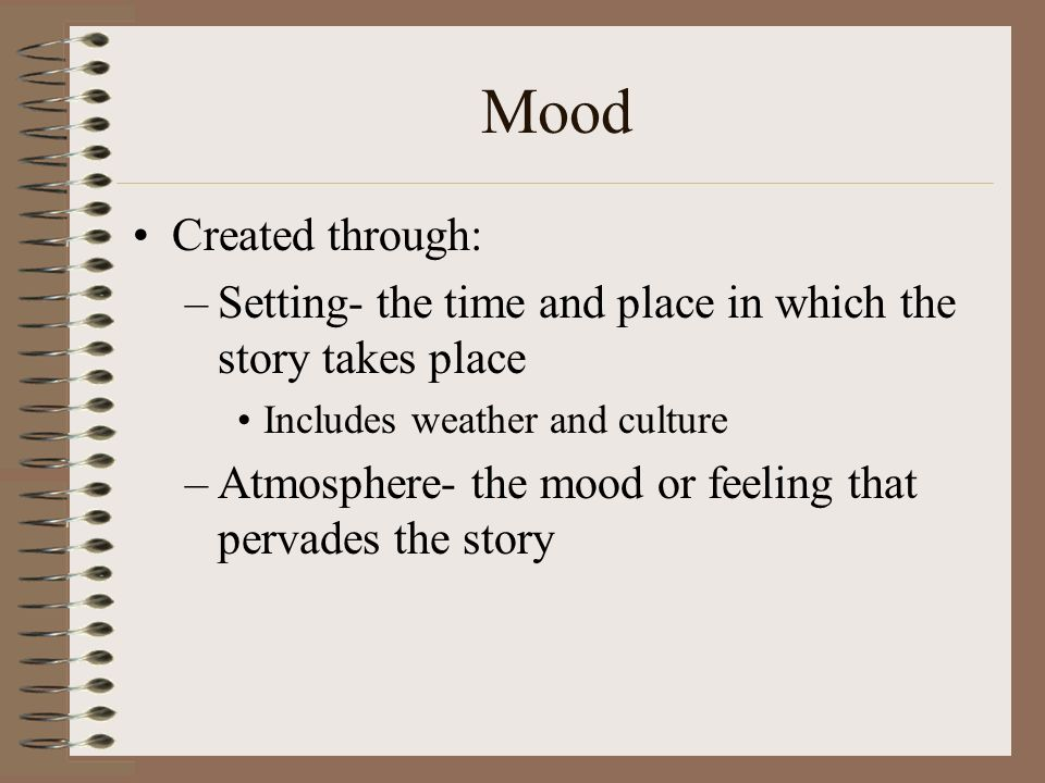 Mood Created through: Setting- the time and place in which the story takes place. Includes weather and culture.