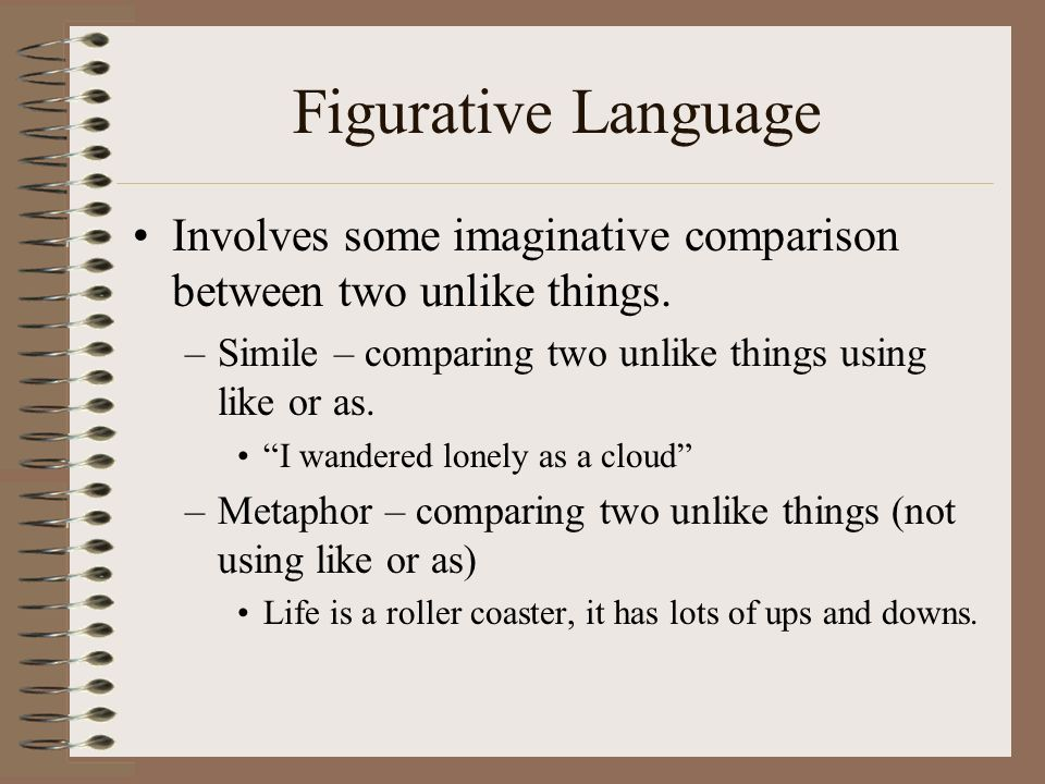 Figurative Language Involves some imaginative comparison between two unlike things. Simile – comparing two unlike things using like or as.