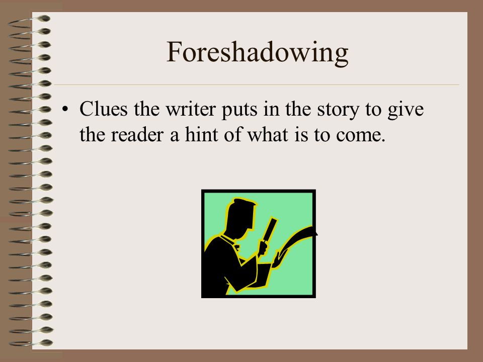 Foreshadowing Clues the writer puts in the story to give the reader a hint of what is to come.