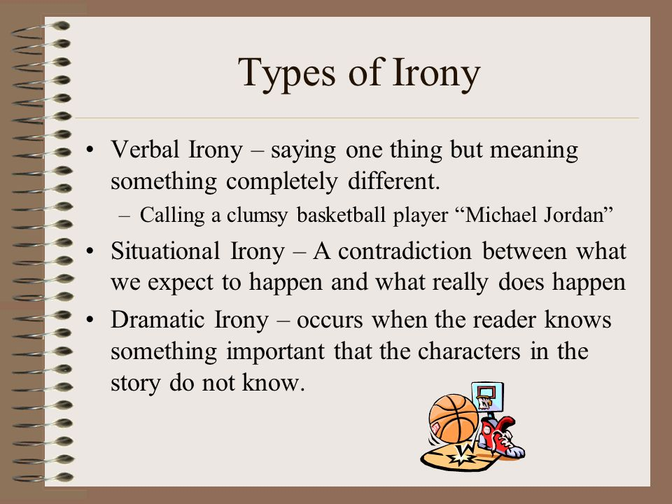 Types of Irony Verbal Irony – saying one thing but meaning something completely different. Calling a clumsy basketball player Michael Jordan