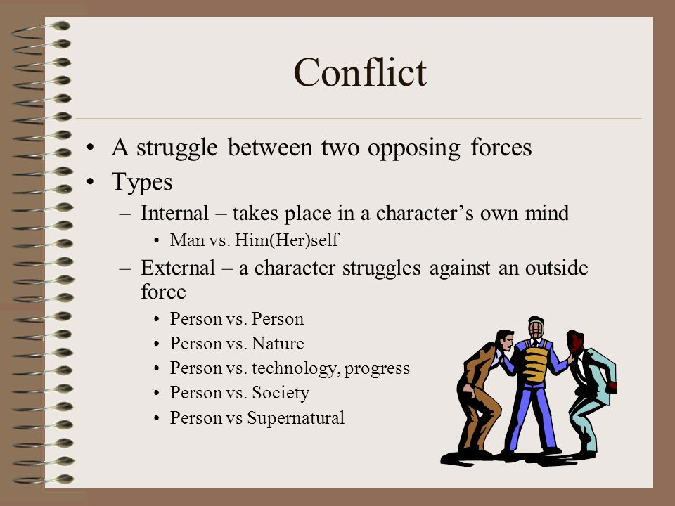 Conflict A struggle between two opposing forces Types