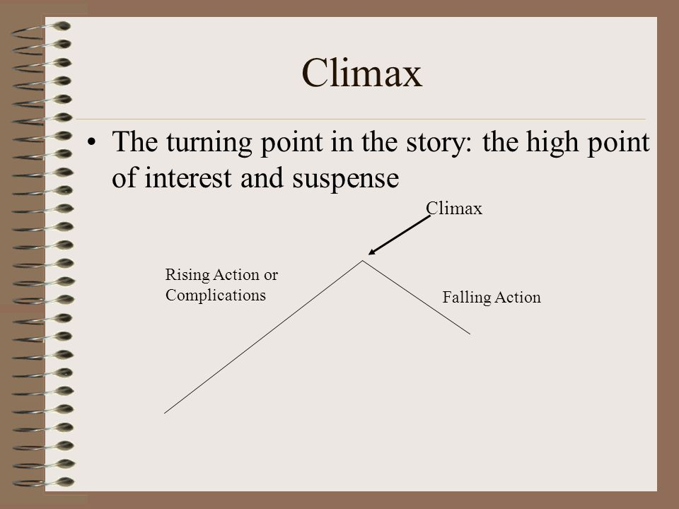 Climax The turning point in the story: the high point of interest and suspense. Climax. Rising Action or Complications.