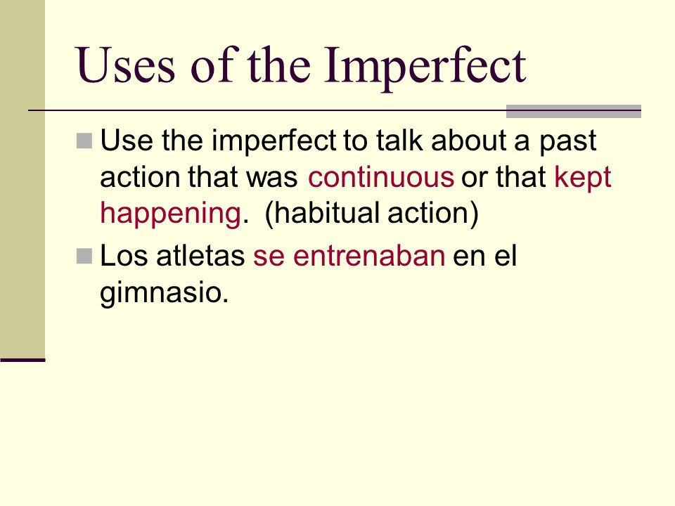 Uses of the Imperfect Use the imperfect to talk about a past action that was continuous or that kept happening. (habitual action)