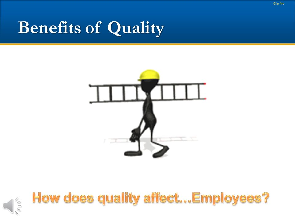 Benefits of Quality How does quality affect…Employees