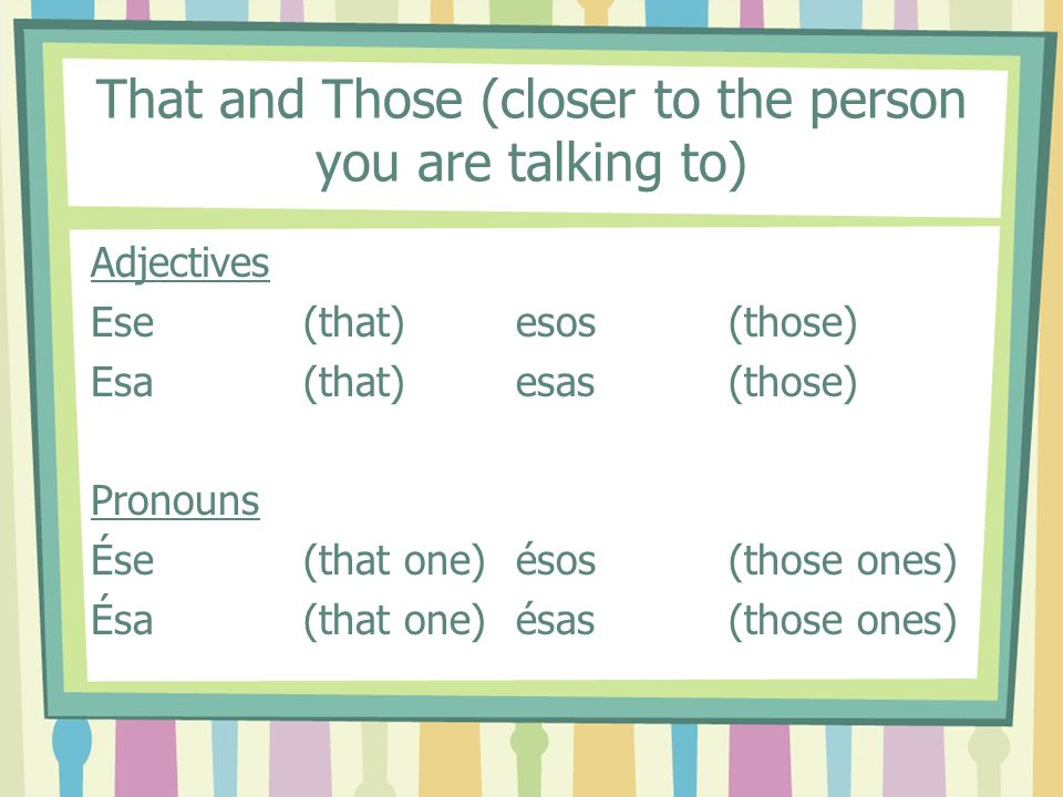 That and Those (closer to the person you are talking to)