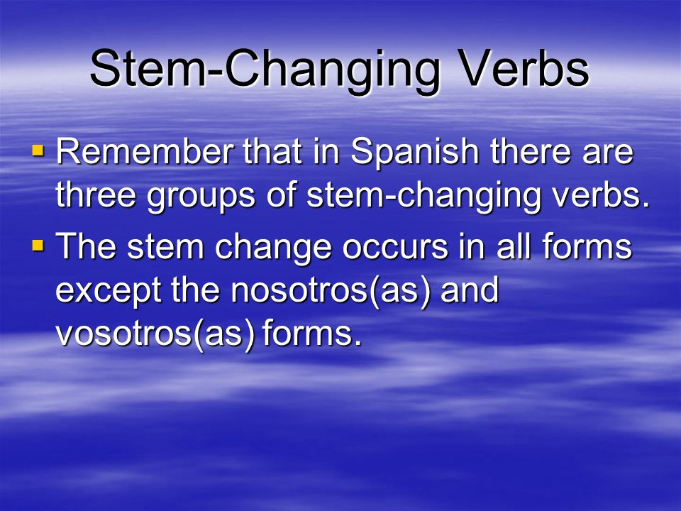 Stem-Changing Verbs Remember that in Spanish there are three groups of stem-changing verbs.