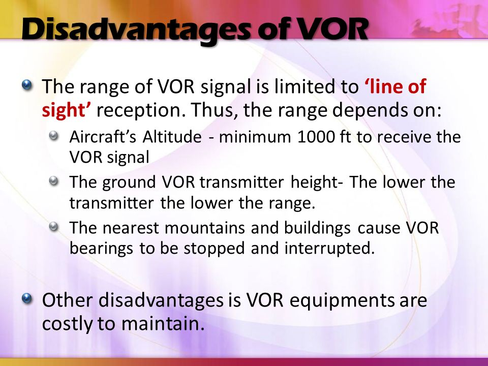 Disadvantages of VOR The range of VOR signal is limited to 'line of sight' reception. Thus, the range depends on: