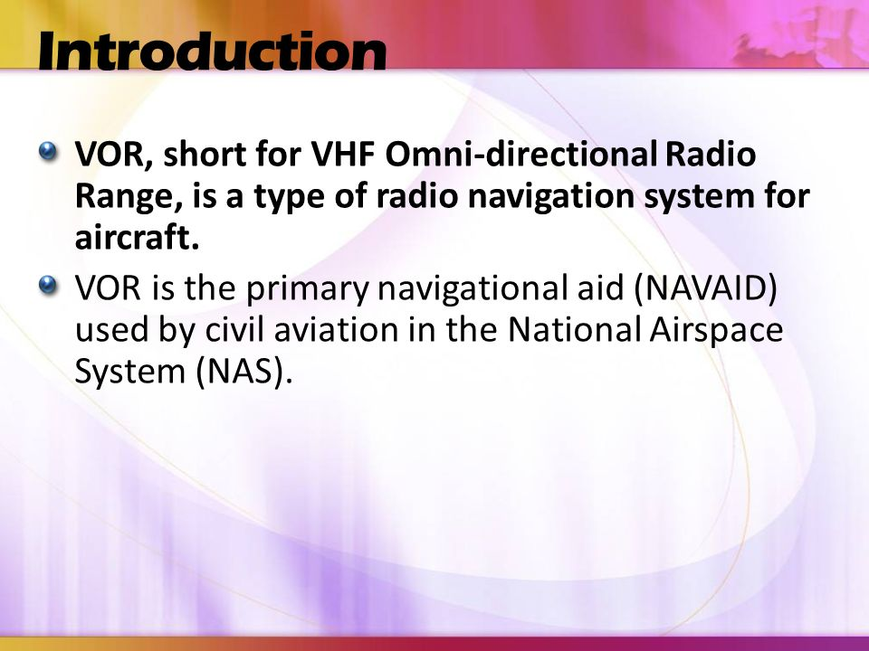 Introduction VOR, short for VHF Omni-directional Radio Range, is a type of radio navigation system for aircraft.
