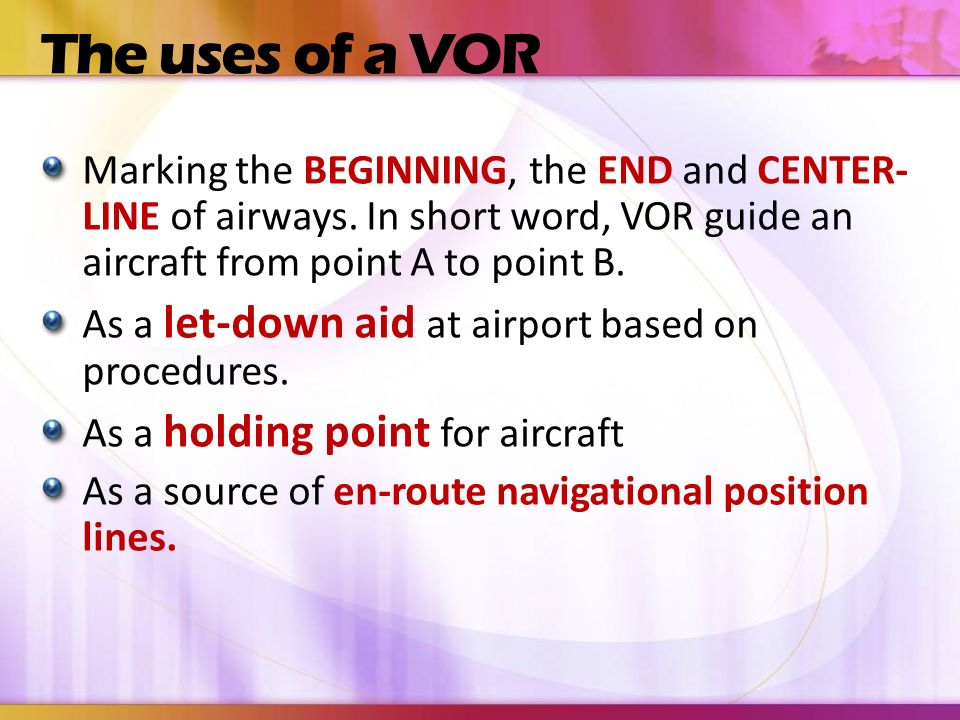 The uses of a VOR Marking the BEGINNING, the END and CENTER-LINE of airways. In short word, VOR guide an aircraft from point A to point B.