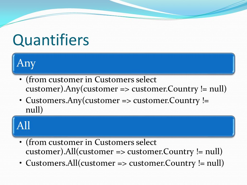 Quantifiers Any. (from customer in Customers select customer).Any(customer => customer.Country != null)