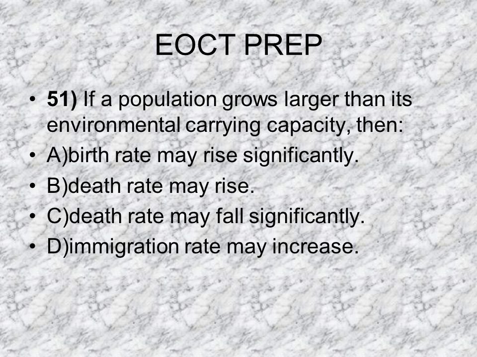 EOCT PREP 51) If a population grows larger than its environmental carrying capacity, then: A)birth rate may rise significantly.