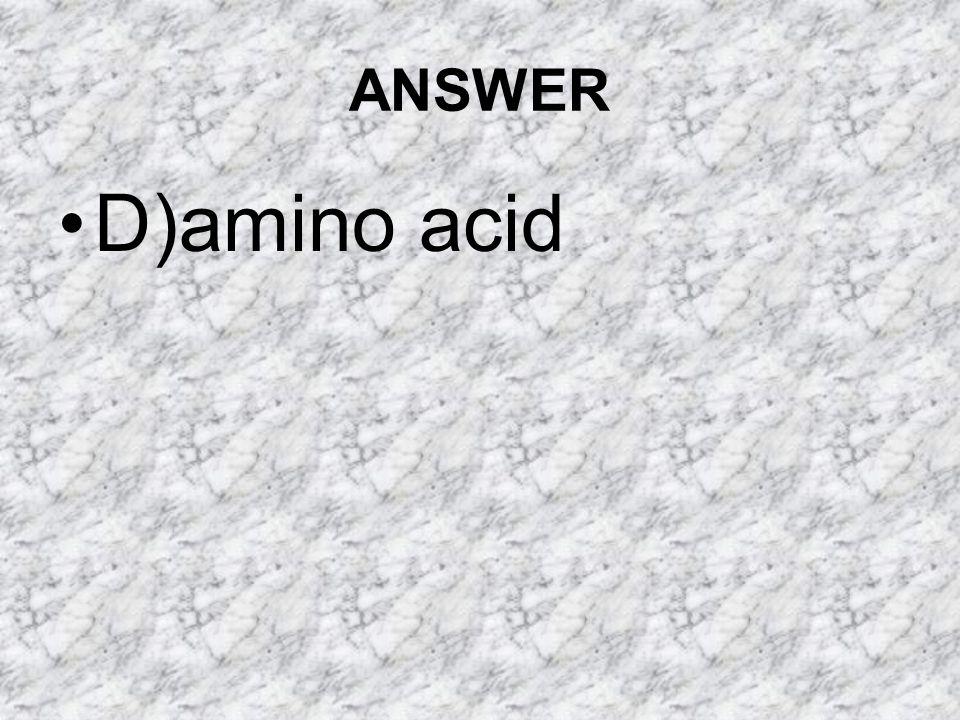 ANSWER D)amino acid