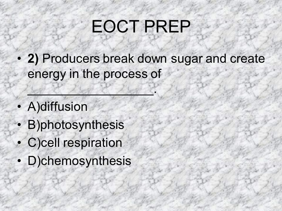 EOCT PREP 2) Producers break down sugar and create energy in the process of __________________. A)diffusion.