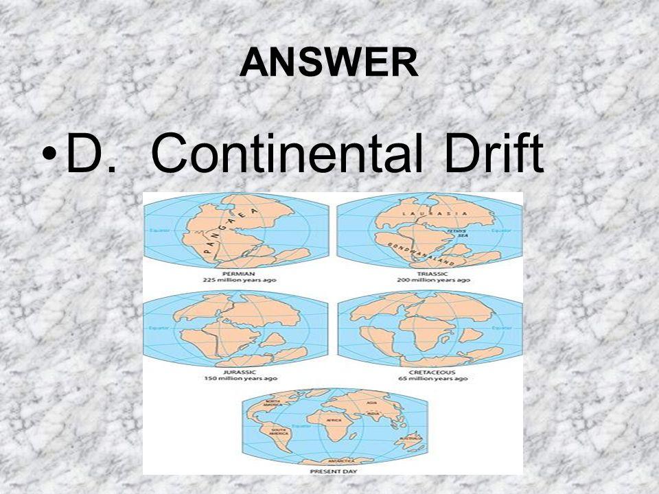 ANSWER D. Continental Drift