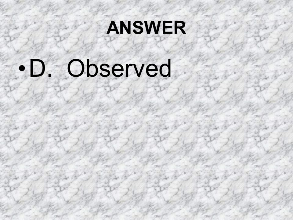 ANSWER D. Observed