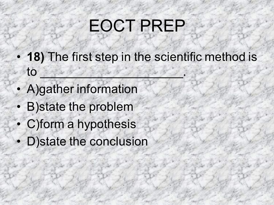 EOCT PREP 18) The first step in the scientific method is to _____________________. A)gather information.