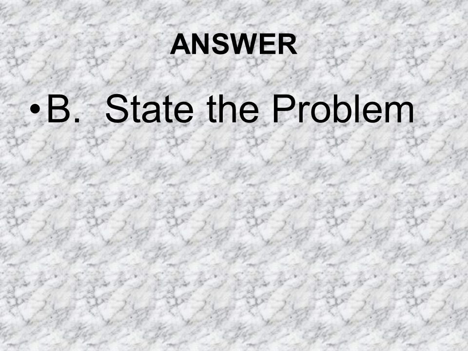 ANSWER B. State the Problem