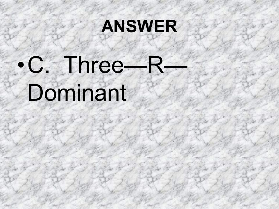 ANSWER C. Three—R—Dominant