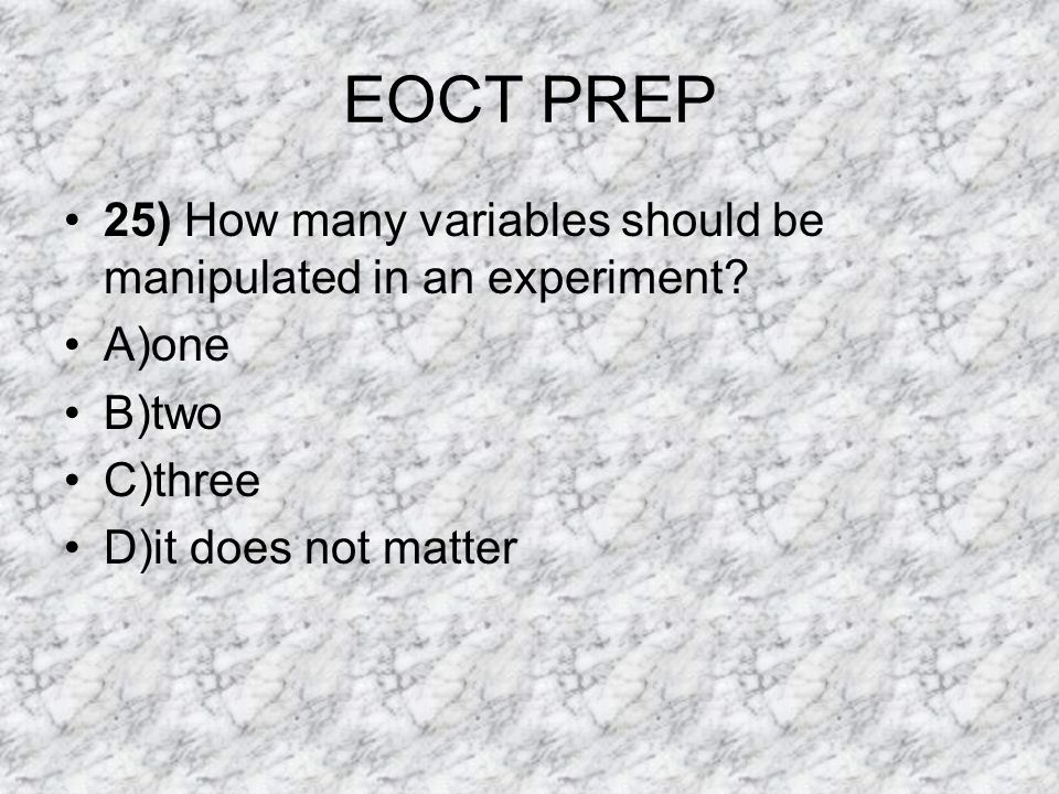 EOCT PREP 25) How many variables should be manipulated in an experiment.