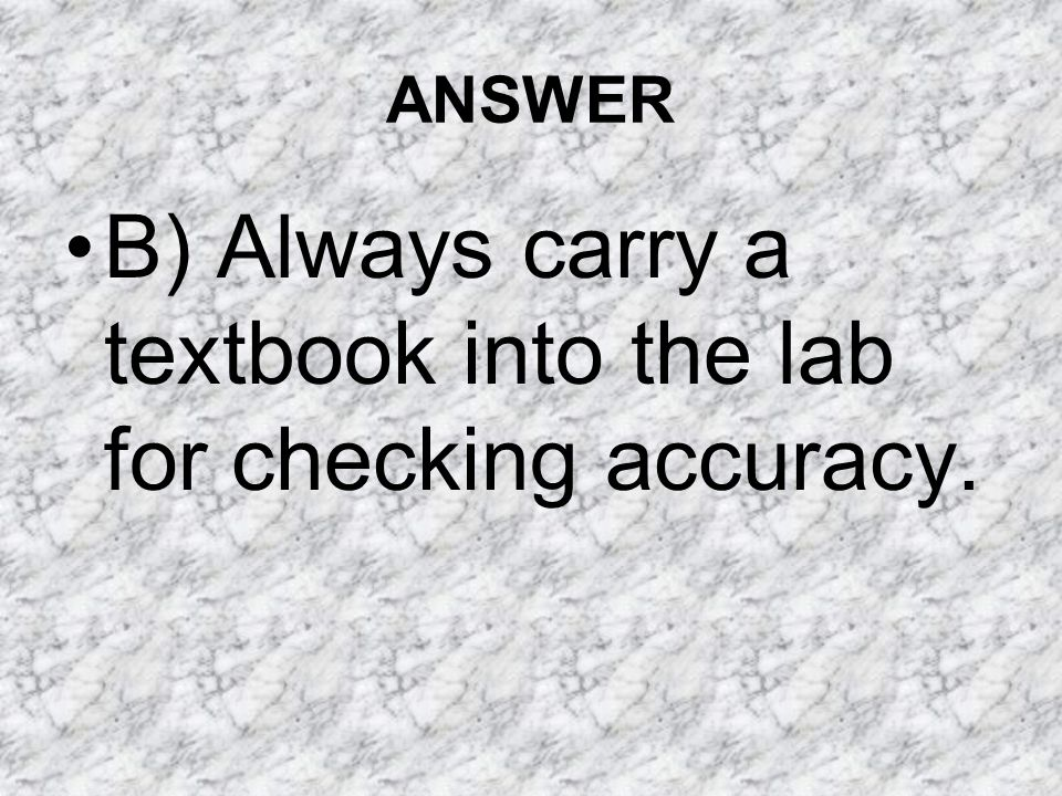 B) Always carry a textbook into the lab for checking accuracy.