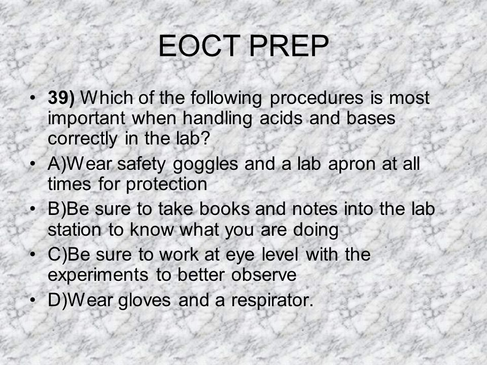 EOCT PREP 39) Which of the following procedures is most important when handling acids and bases correctly in the lab