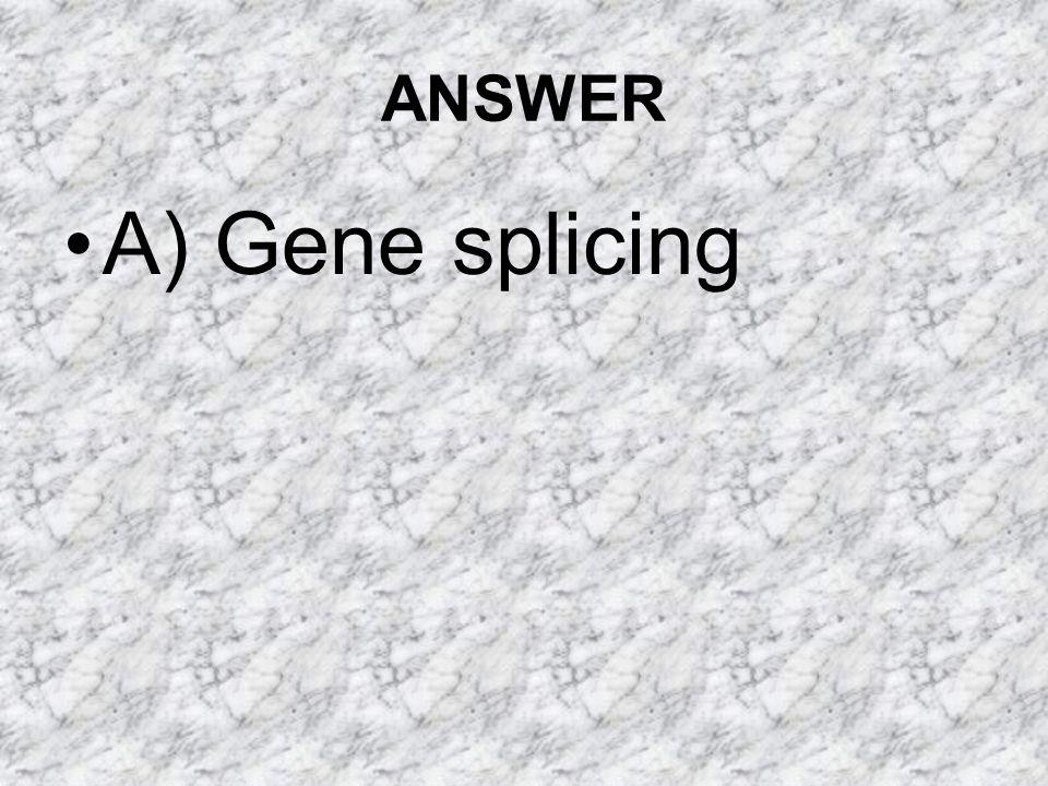 ANSWER A) Gene splicing