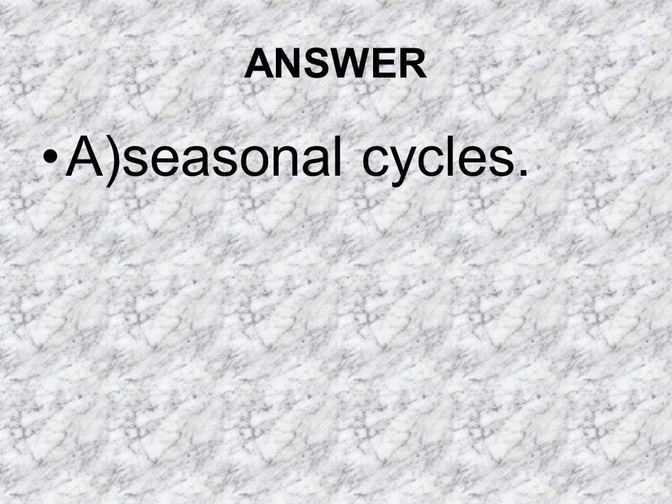 ANSWER A)seasonal cycles.