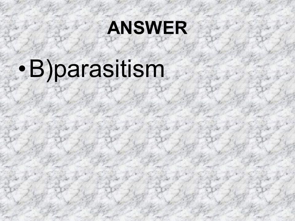 ANSWER B)parasitism