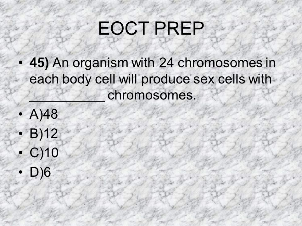 EOCT PREP 45) An organism with 24 chromosomes in each body cell will produce sex cells with __________ chromosomes.