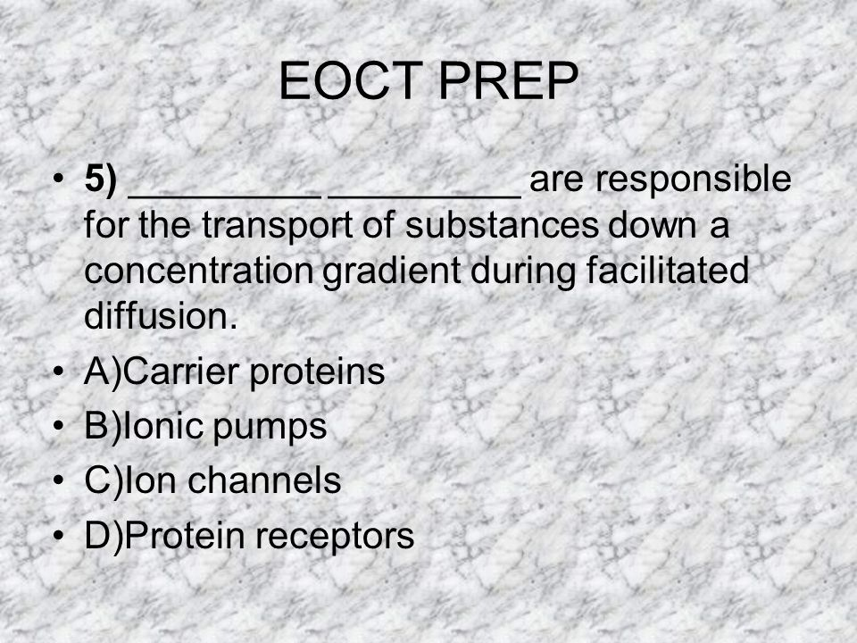 EOCT PREP 5) _________ _________ are responsible for the transport of substances down a concentration gradient during facilitated diffusion.