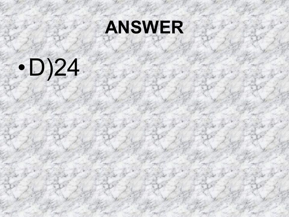 ANSWER D)24