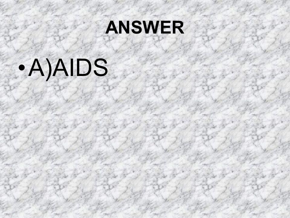 ANSWER A)AIDS