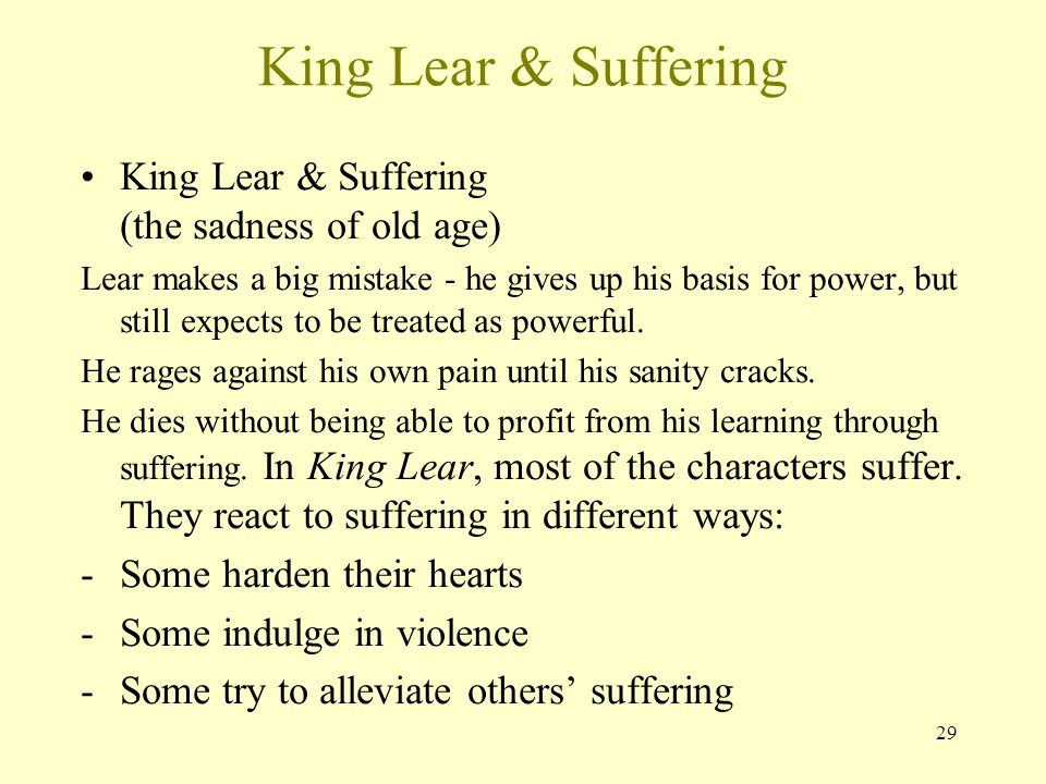 an analysis of the sufferings in king lear King lear is a tragedy written by william shakespeare analysis and criticism of king lear over the centuries has been extensive complaining that the world of the play does not deteriorate with lear's suffering, but commences dark, colourless and wintry, leaving.
