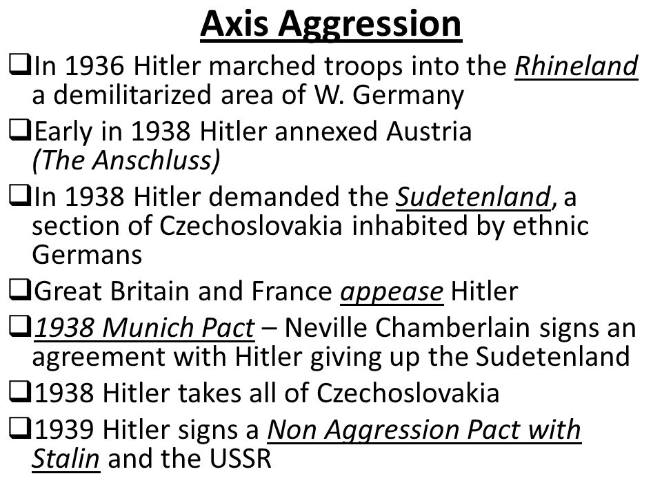 Axis Aggression In 1936 Hitler marched troops into the Rhineland a demilitarized area of W. Germany.