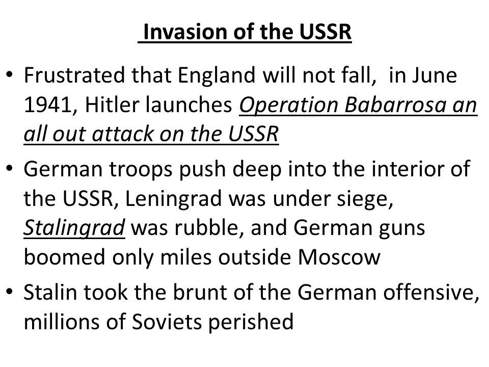 Invasion of the USSR Frustrated that England will not fall, in June 1941, Hitler launches Operation Babarrosa an all out attack on the USSR.