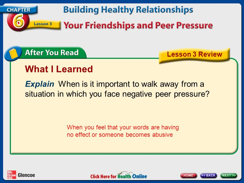 Lesson 3 Review What I Learned. Explain When is it important to walk away from a situation in which you face negative peer pressure