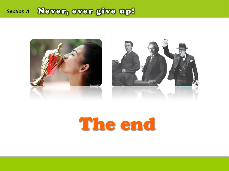 The end Never, ever give up! Section A