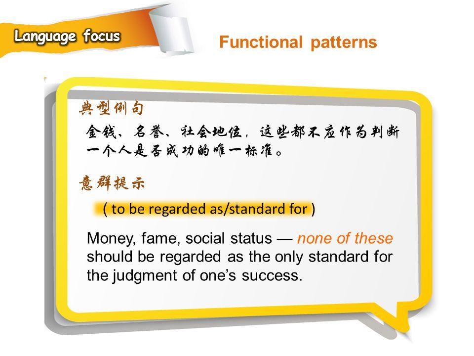 Functional patterns 典型例句 意群提示 金钱、名誉、社会地位,这些都不应作为判断一个人是否成功的唯一标准。