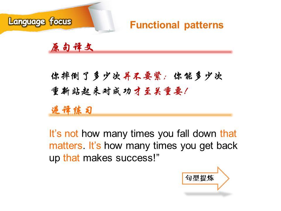 原句译文 逆译练习 Functional patterns 你摔倒了多少次并不要紧;你能多少次重新站起来对成功才至关重要!