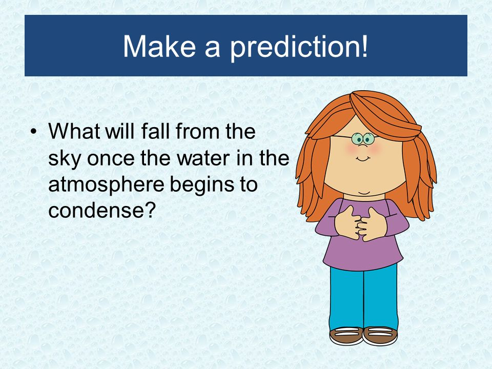 Make a prediction! What will fall from the sky once the water in the atmosphere begins to condense