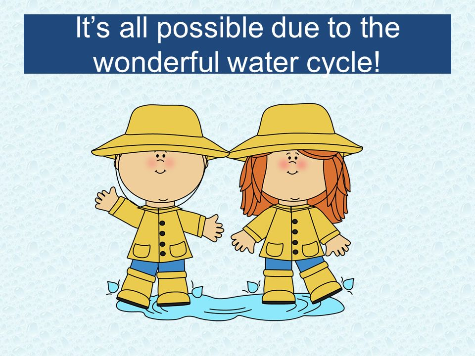 It's all possible due to the wonderful water cycle!