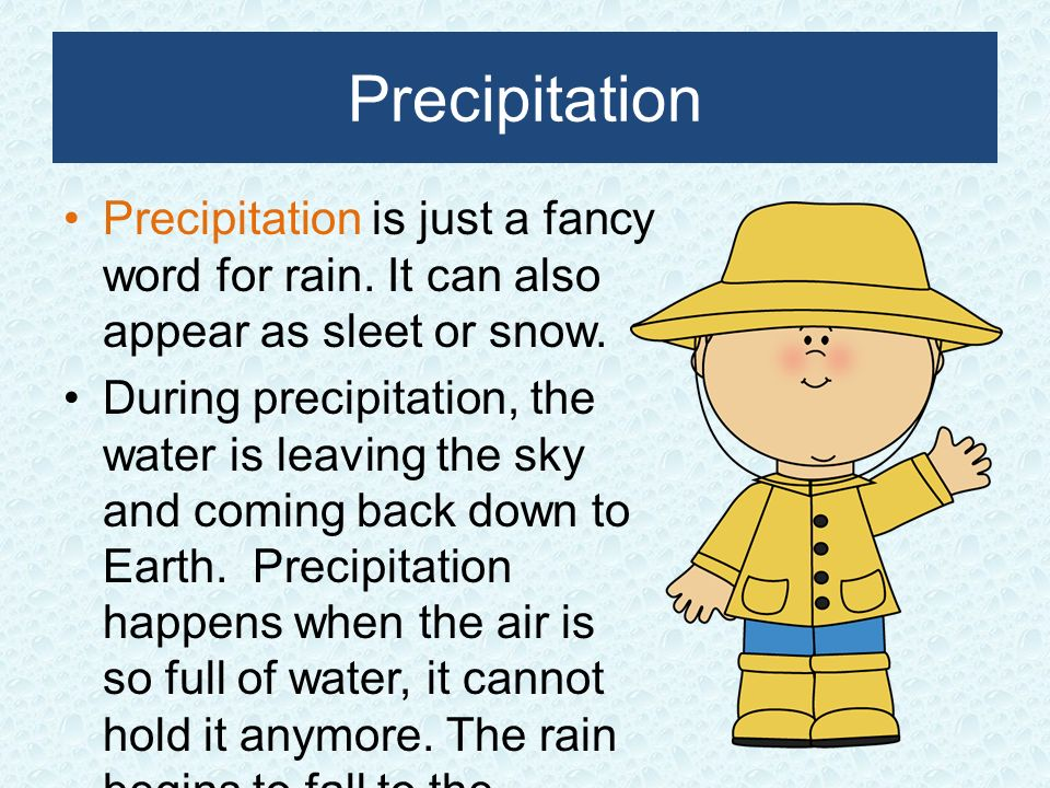 Precipitation Precipitation is just a fancy word for rain. It can also appear as sleet or snow.