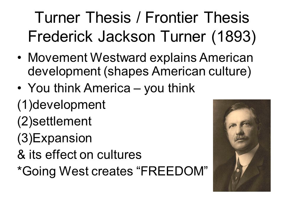 turners fronteir thesis The emergence of western history as an important field of scholarship started with frederick jackson turner's (1861-1932) famous essay the significance of the frontier in american history [1] this thesis shaped both popular and scholarly views of the west for the next two generations.