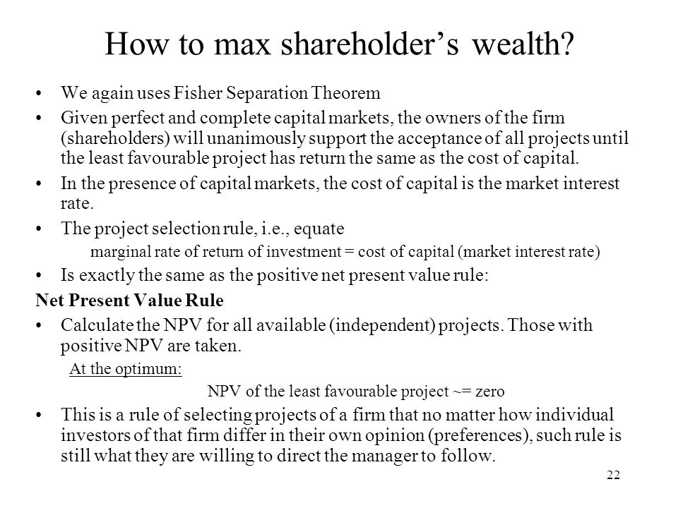 npv maximizing shareholders wealth According to wealth maximization, the managers should take decisions that maximize the net present value of the shareholders or shareholders' wealth the wealth maximization principle implies that the fundamental objective of a firm is to maximize the market value of its shares.