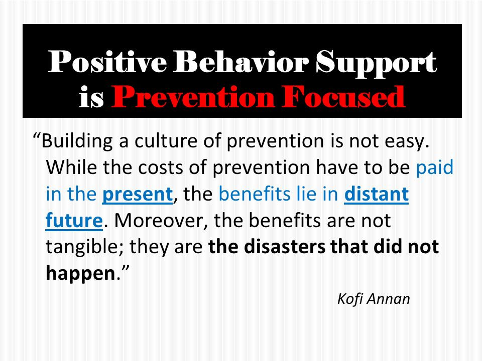 positive behavioral support Positive behavioral support is an essential tool for all caregivers of a person with prader-wili syndrome it is best to implement positive behavioral strategies early in a child's life – even before behavioral challenges emerge.
